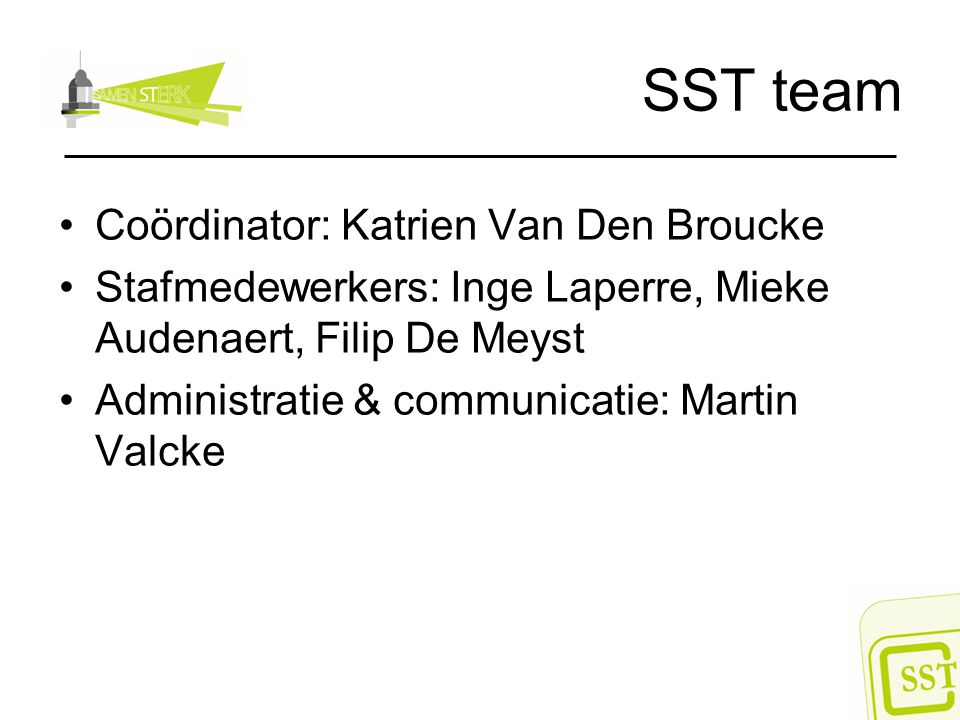 SST team Coördinator: Katrien Van Den Broucke Stafmedewerkers: Inge Laperre, Mieke Audenaert, Filip De Meyst Administratie & communicatie: Martin Valc