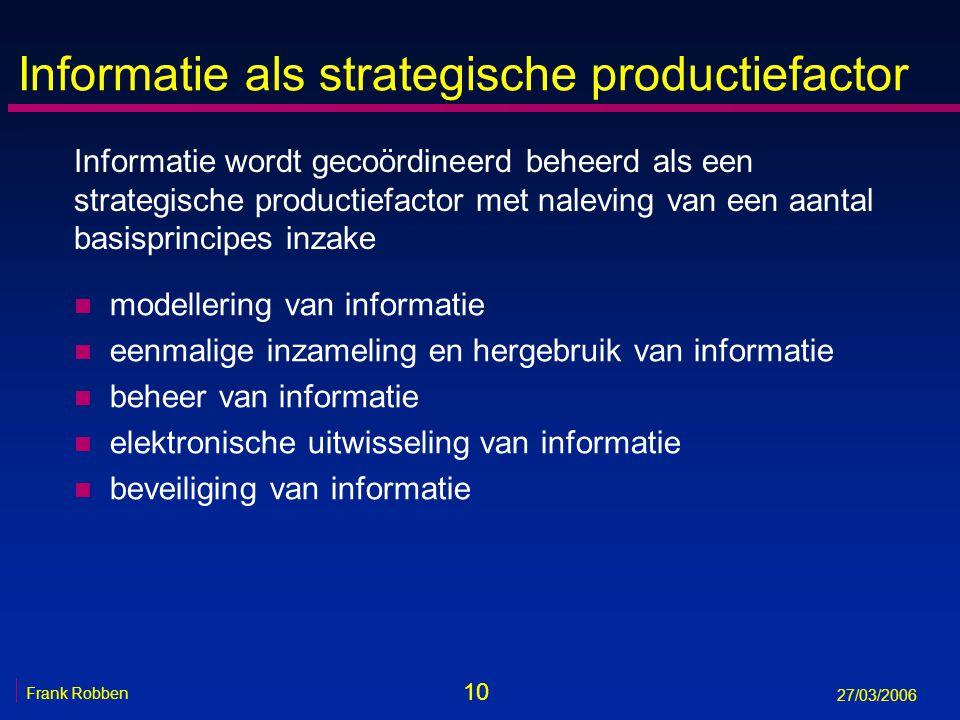 10 Frank Robben 27/03/2006 Informatie als strategische productiefactor n modellering van informatie n eenmalige inzameling en hergebruik van informati