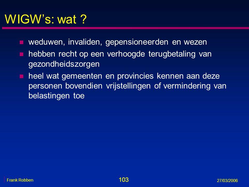 103 Frank Robben 27/03/2006 WIGW's: wat ? n weduwen, invaliden, gepensioneerden en wezen n hebben recht op een verhoogde terugbetaling van gezondheids