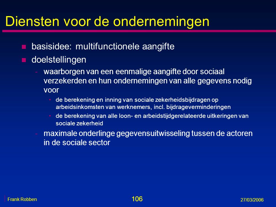 106 Frank Robben 27/03/2006 Diensten voor de ondernemingen n basisidee: multifunctionele aangifte n doelstellingen -waarborgen van een eenmalige aangi