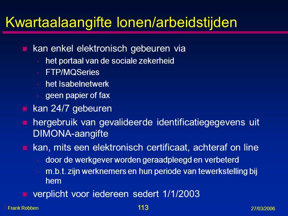 113 Frank Robben 27/03/2006 Kwartaalaangifte lonen/arbeidstijden n kan enkel elektronisch gebeuren via -het portaal van de sociale zekerheid -FTP/MQSe