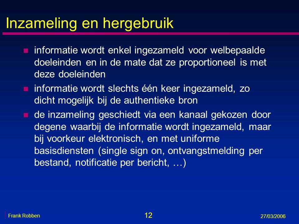 12 Frank Robben 27/03/2006 Inzameling en hergebruik n informatie wordt enkel ingezameld voor welbepaalde doeleinden en in de mate dat ze proportioneel