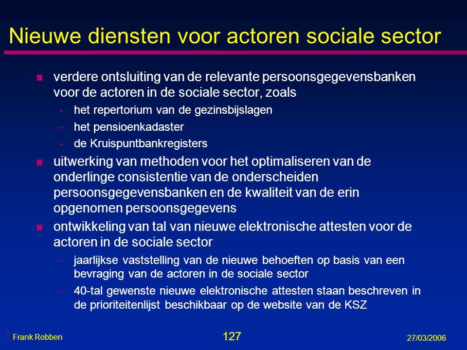 127 Frank Robben 27/03/2006 Nieuwe diensten voor actoren sociale sector n verdere ontsluiting van de relevante persoonsgegevensbanken voor de actoren