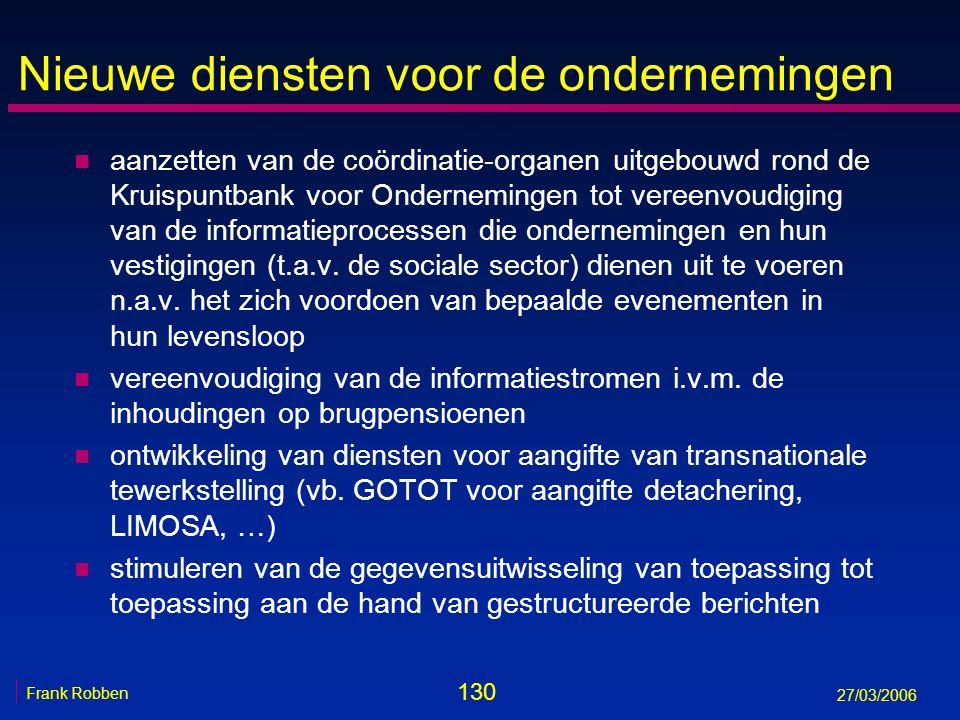 130 Frank Robben 27/03/2006 Nieuwe diensten voor de ondernemingen n aanzetten van de coördinatie-organen uitgebouwd rond de Kruispuntbank voor Onderne