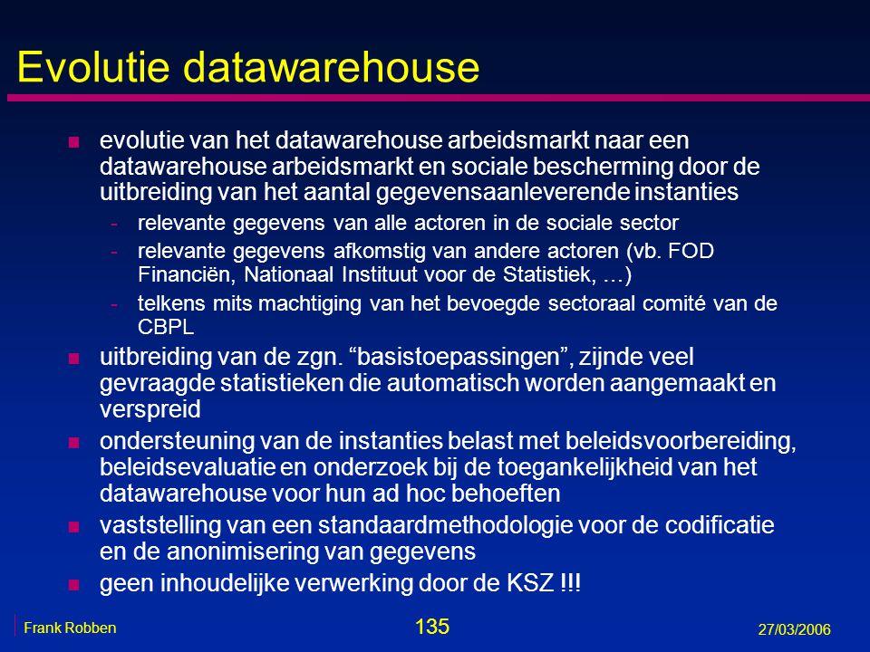 135 Frank Robben 27/03/2006 Evolutie datawarehouse n evolutie van het datawarehouse arbeidsmarkt naar een datawarehouse arbeidsmarkt en sociale besche