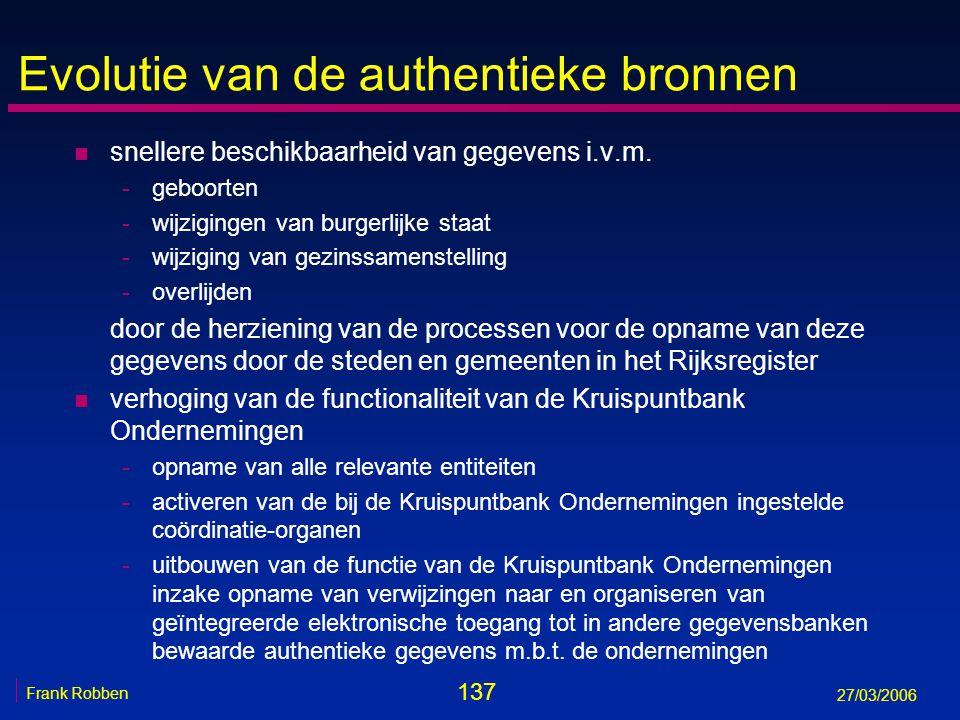 137 Frank Robben 27/03/2006 Evolutie van de authentieke bronnen n snellere beschikbaarheid van gegevens i.v.m. -geboorten -wijzigingen van burgerlijke