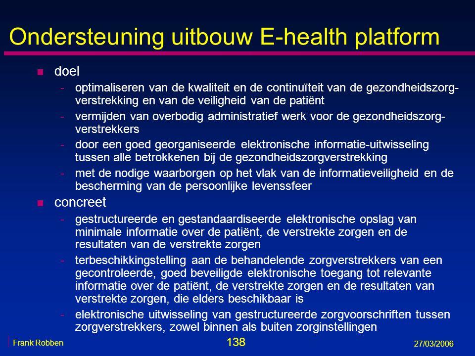 138 Frank Robben 27/03/2006 Ondersteuning uitbouw E-health platform n doel -optimaliseren van de kwaliteit en de continuïteit van de gezondheidszorg-