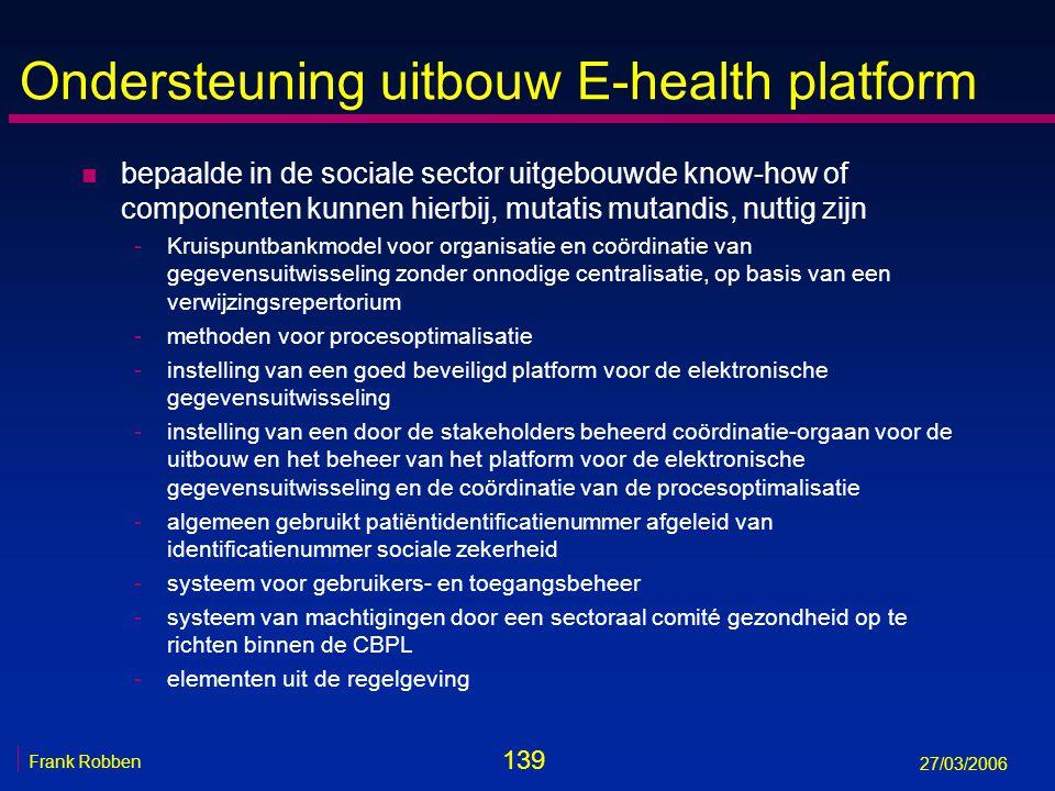 139 Frank Robben 27/03/2006 Ondersteuning uitbouw E-health platform n bepaalde in de sociale sector uitgebouwde know-how of componenten kunnen hierbij