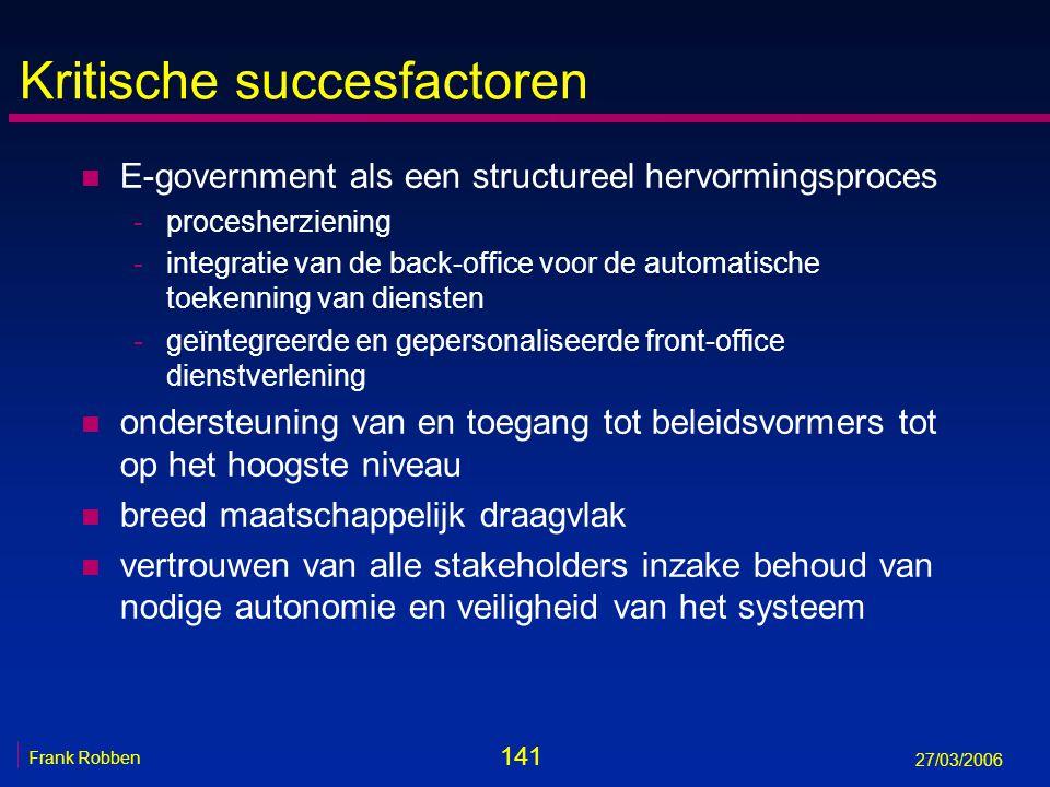 141 Frank Robben 27/03/2006 Kritische succesfactoren n E-government als een structureel hervormingsproces -procesherziening -integratie van de back-of