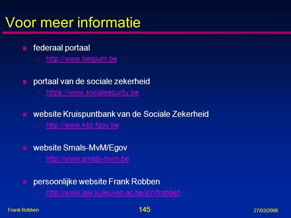 145 Frank Robben 27/03/2006 Voor meer informatie n federaal portaal -http://www.belgium.behttp://www.belgium.be n portaal van de sociale zekerheid -ht