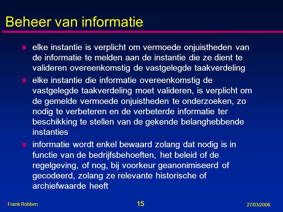 15 Frank Robben 27/03/2006 Beheer van informatie n elke instantie is verplicht om vermoede onjuistheden van de informatie te melden aan de instantie d