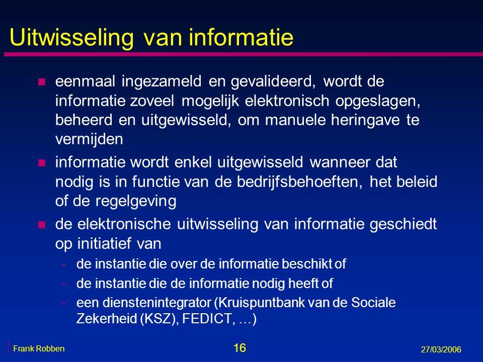16 Frank Robben 27/03/2006 Uitwisseling van informatie n eenmaal ingezameld en gevalideerd, wordt de informatie zoveel mogelijk elektronisch opgeslage