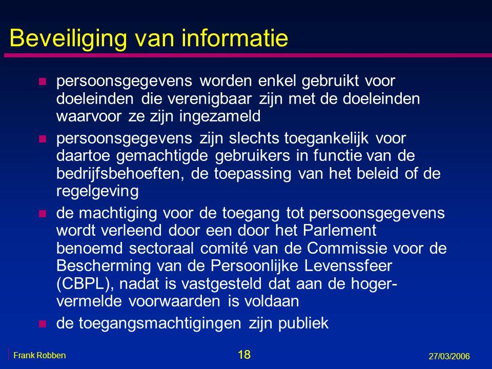 18 Frank Robben 27/03/2006 Beveiliging van informatie n persoonsgegevens worden enkel gebruikt voor doeleinden die verenigbaar zijn met de doeleinden