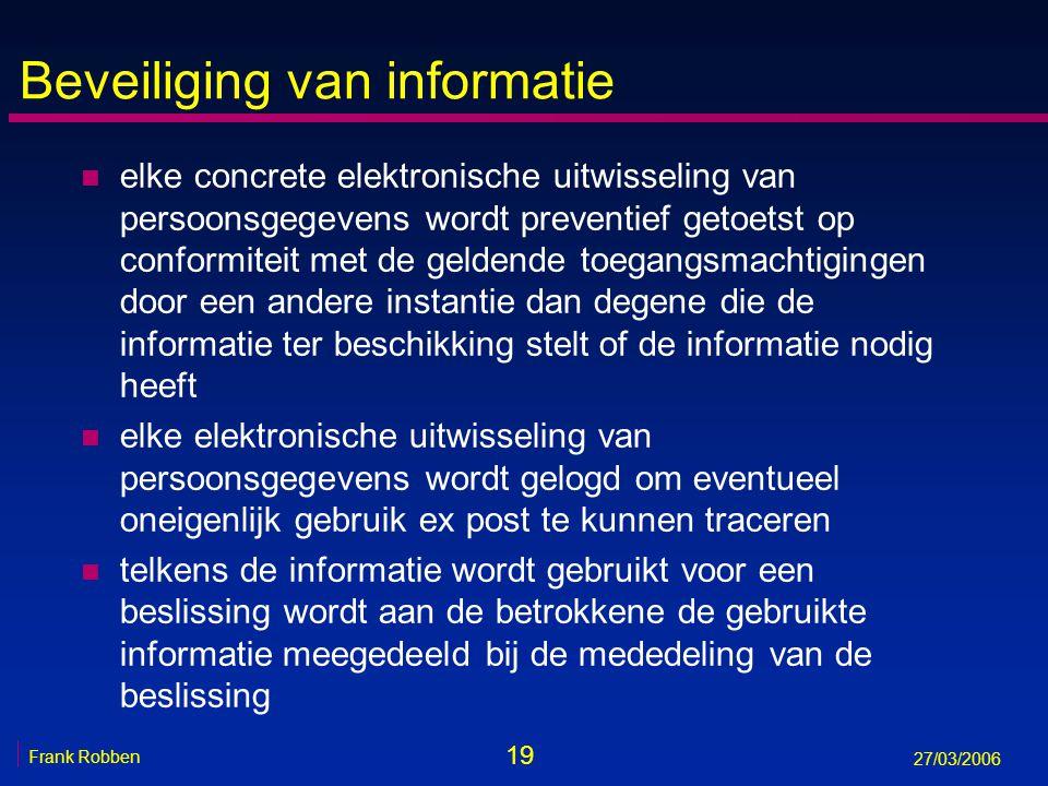 19 Frank Robben 27/03/2006 Beveiliging van informatie n elke concrete elektronische uitwisseling van persoonsgegevens wordt preventief getoetst op con