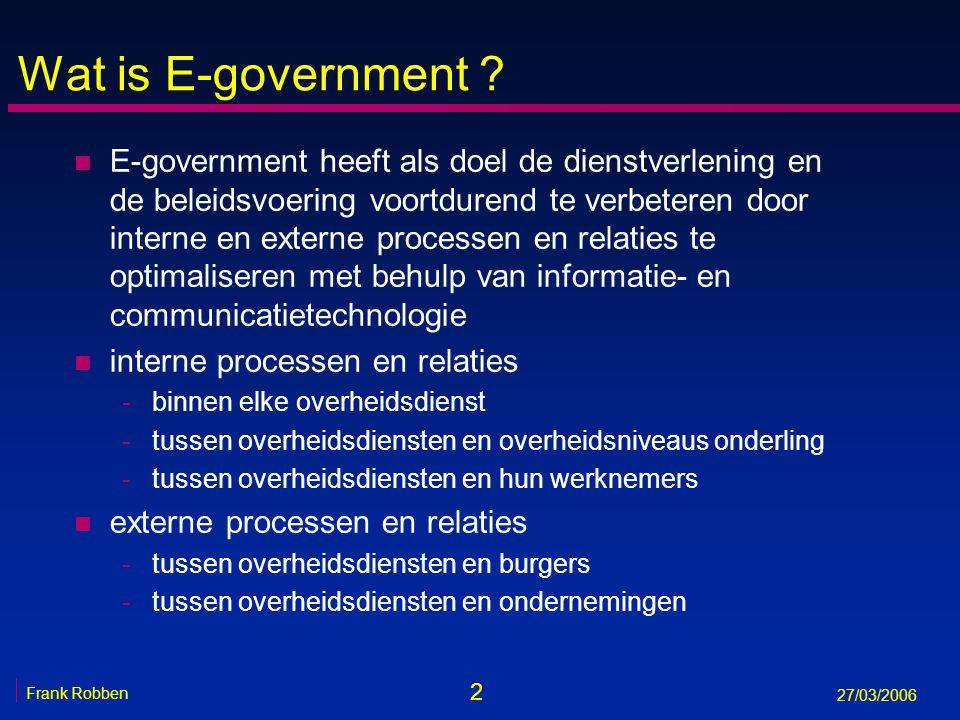 2 Frank Robben 27/03/2006 Wat is E-government ? n E-government heeft als doel de dienstverlening en de beleidsvoering voortdurend te verbeteren door i
