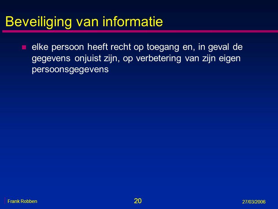 20 Frank Robben 27/03/2006 Beveiliging van informatie n elke persoon heeft recht op toegang en, in geval de gegevens onjuist zijn, op verbetering van