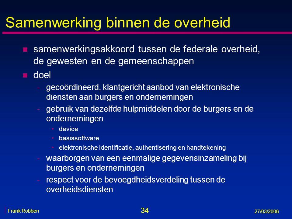 34 Frank Robben 27/03/2006 Samenwerking binnen de overheid n samenwerkingsakkoord tussen de federale overheid, de gewesten en de gemeenschappen n doel