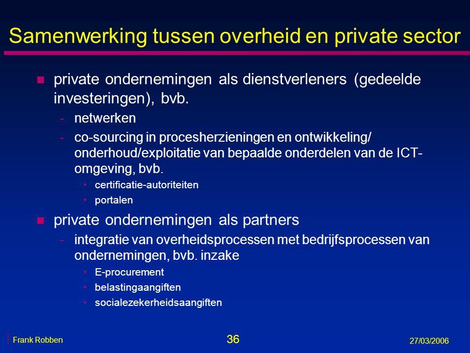36 Frank Robben 27/03/2006 Samenwerking tussen overheid en private sector n private ondernemingen als dienstverleners (gedeelde investeringen), bvb. -