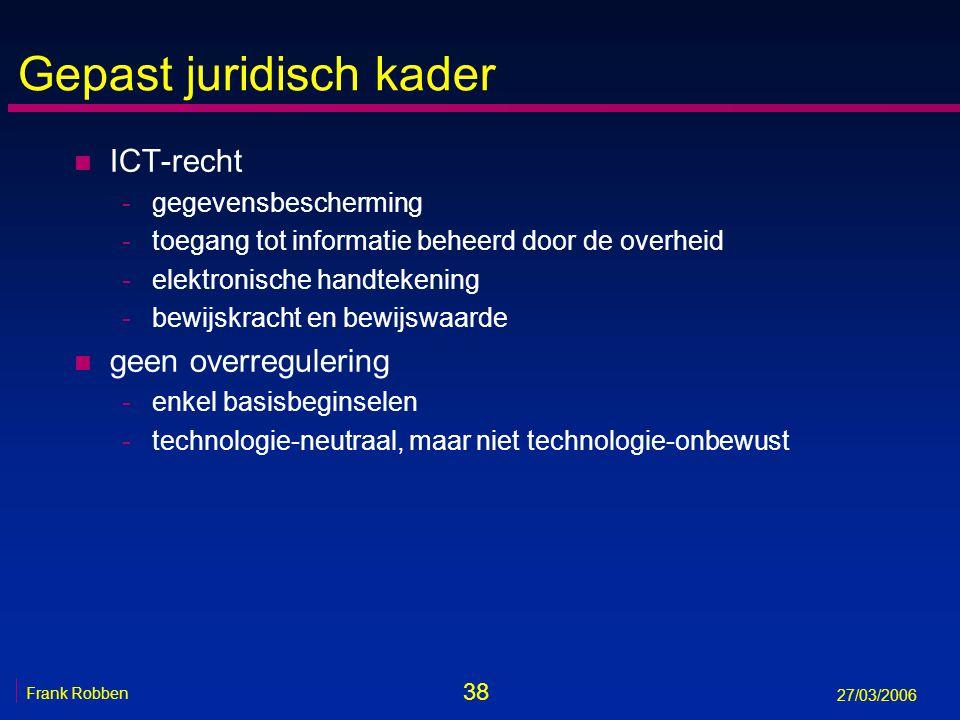 38 Frank Robben 27/03/2006 Gepast juridisch kader n ICT-recht -gegevensbescherming -toegang tot informatie beheerd door de overheid -elektronische han