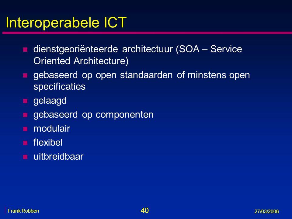 40 Frank Robben 27/03/2006 Interoperabele ICT n dienstgeoriënteerde architectuur (SOA – Service Oriented Architecture) n gebaseerd op open standaarden