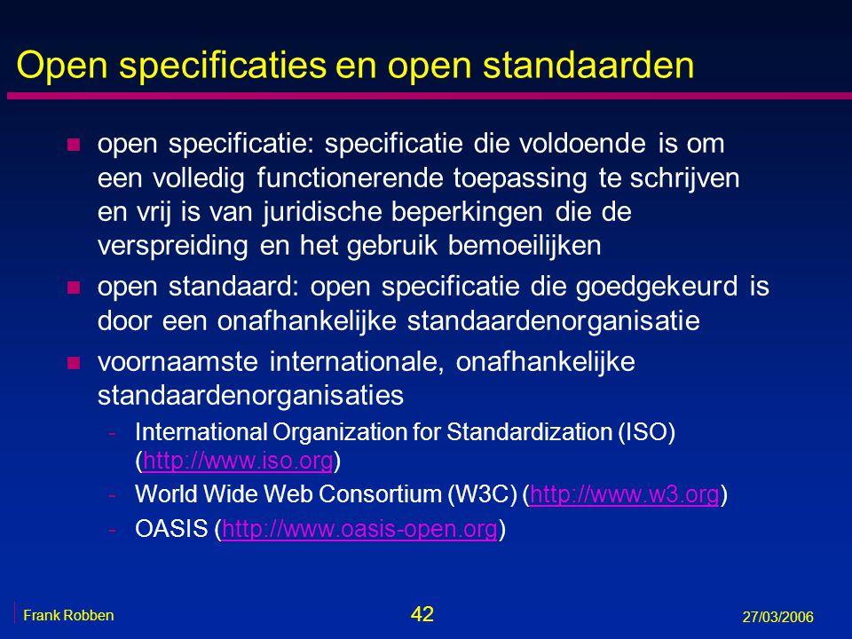 42 Frank Robben 27/03/2006 Open specificaties en open standaarden n open specificatie: specificatie die voldoende is om een volledig functionerende to