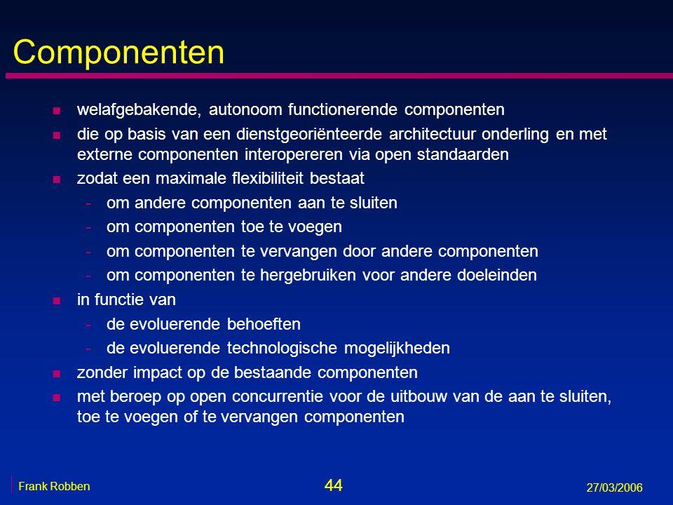 44 Frank Robben 27/03/2006 Componenten n welafgebakende, autonoom functionerende componenten n die op basis van een dienstgeoriënteerde architectuur o