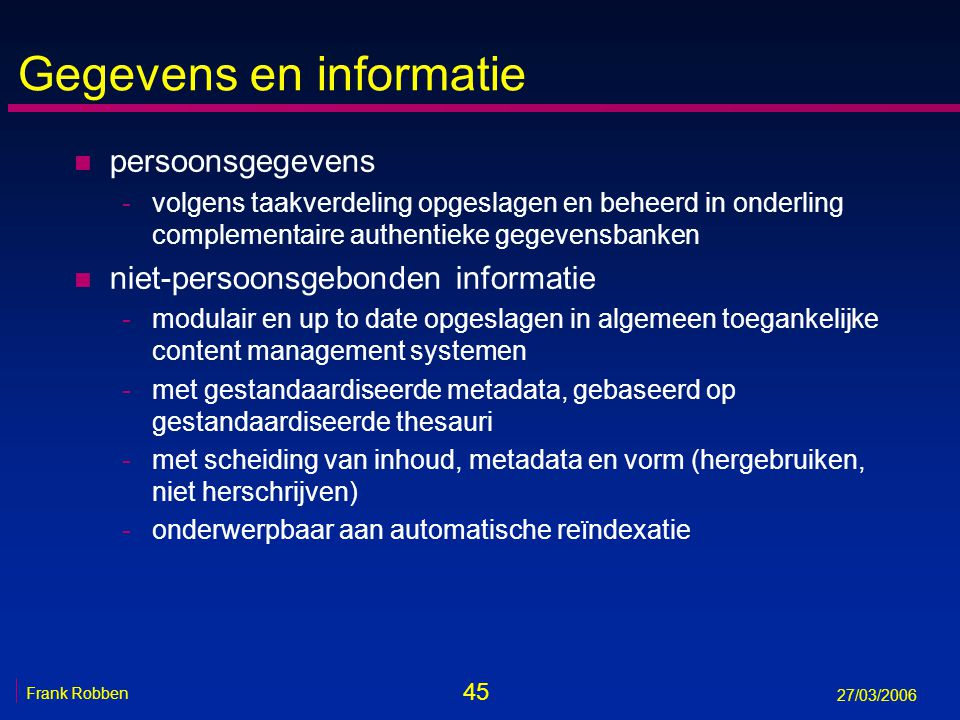 45 Frank Robben 27/03/2006 Gegevens en informatie n persoonsgegevens -volgens taakverdeling opgeslagen en beheerd in onderling complementaire authenti