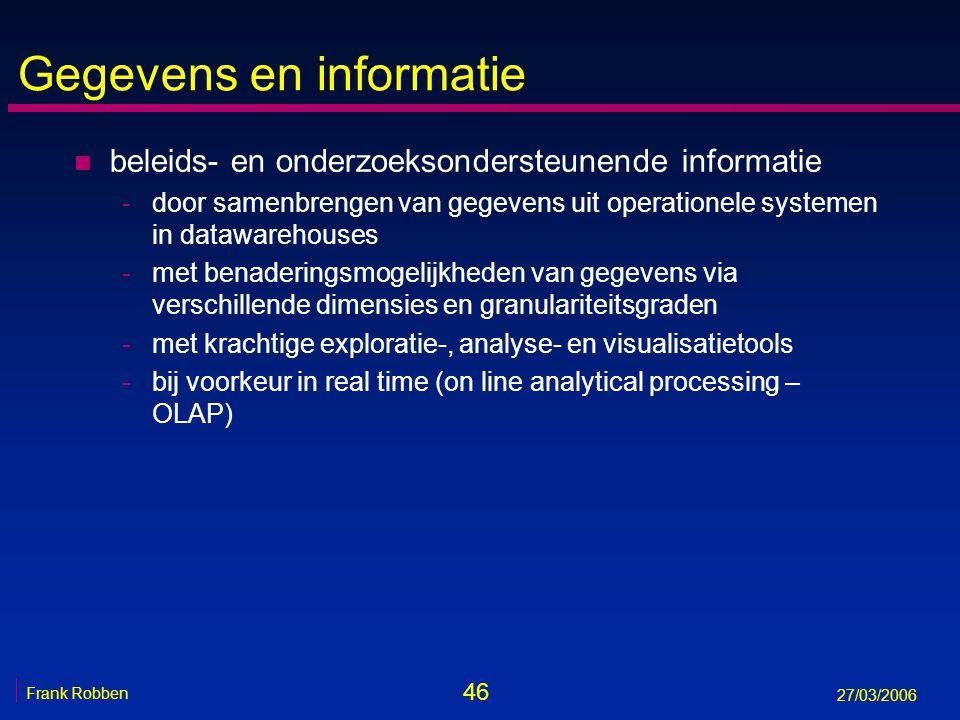 46 Frank Robben 27/03/2006 Gegevens en informatie n beleids- en onderzoeksondersteunende informatie -door samenbrengen van gegevens uit operationele s