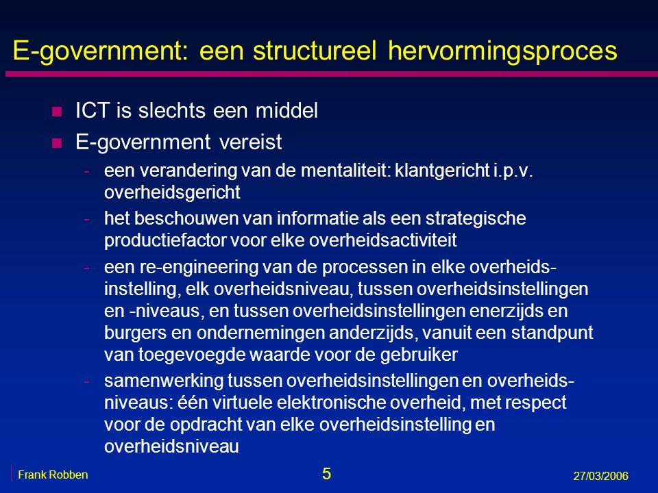 5 Frank Robben 27/03/2006 E-government: een structureel hervormingsproces n ICT is slechts een middel n E-government vereist -een verandering van de m