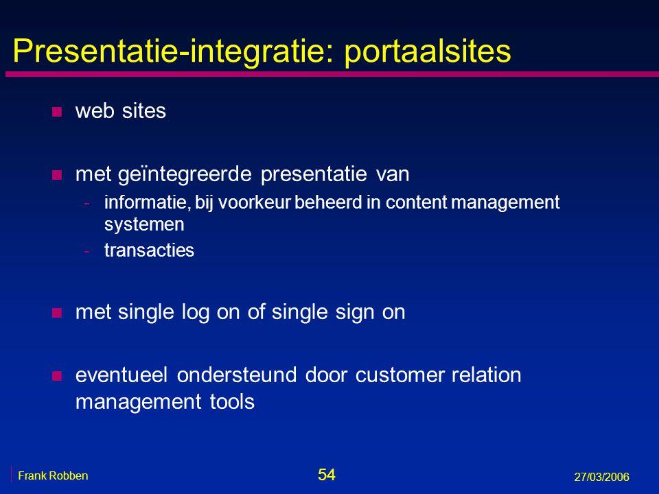 54 Frank Robben 27/03/2006 Presentatie-integratie: portaalsites n web sites n met geïntegreerde presentatie van -informatie, bij voorkeur beheerd in c