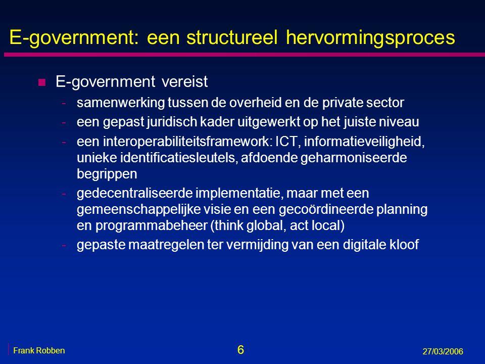 6 Frank Robben 27/03/2006 E-government: een structureel hervormingsproces n E-government vereist -samenwerking tussen de overheid en de private sector