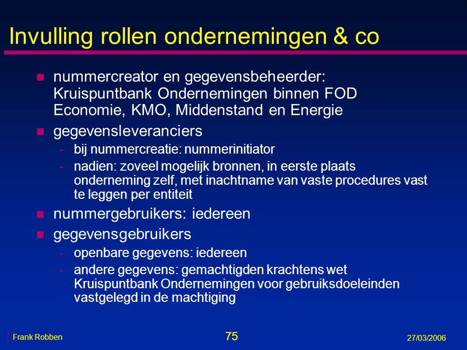 75 Frank Robben 27/03/2006 Invulling rollen ondernemingen & co n nummercreator en gegevensbeheerder: Kruispuntbank Ondernemingen binnen FOD Economie,
