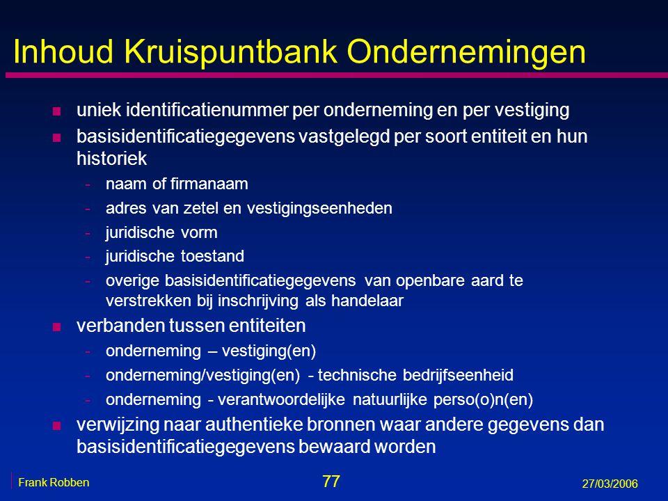 77 Frank Robben 27/03/2006 Inhoud Kruispuntbank Ondernemingen n uniek identificatienummer per onderneming en per vestiging n basisidentificatiegegeven