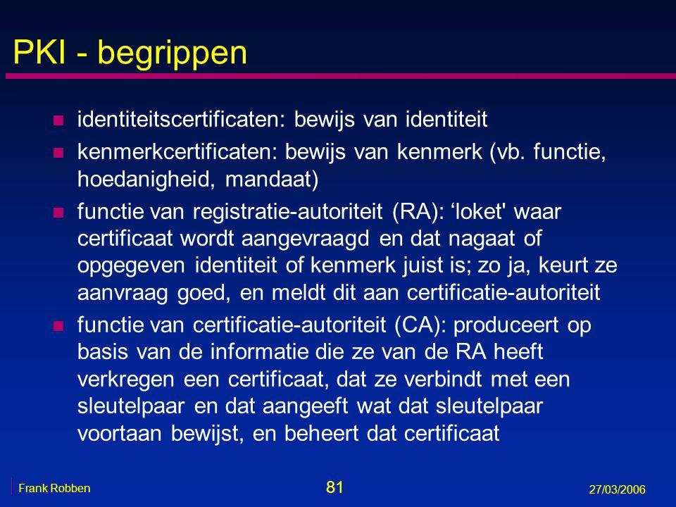 81 Frank Robben 27/03/2006 PKI - begrippen n identiteitscertificaten: bewijs van identiteit n kenmerkcertificaten: bewijs van kenmerk (vb. functie, ho