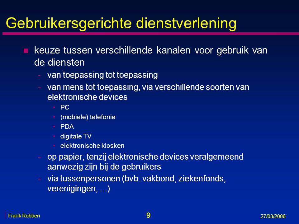 9 Frank Robben 27/03/2006 Gebruikersgerichte dienstverlening n keuze tussen verschillende kanalen voor gebruik van de diensten -van toepassing tot toe