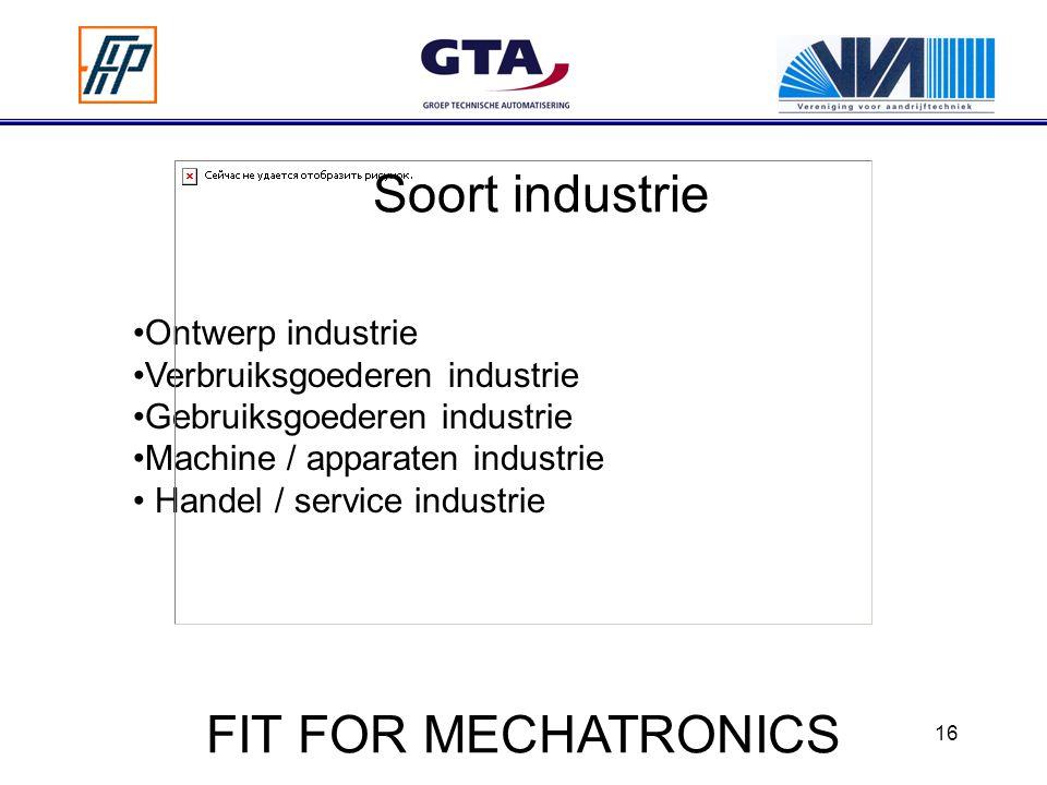 16 Soort industrie Ontwerp industrie Verbruiksgoederen industrie Gebruiksgoederen industrie Machine / apparaten industrie Handel / service industrie FIT FOR MECHATRONICS