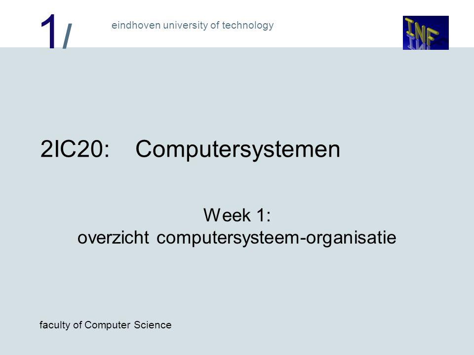 1/1/ eindhoven university of technology faculty of Computer Science 2IC20:Computersystemen Week 1: overzicht computersysteem-organisatie