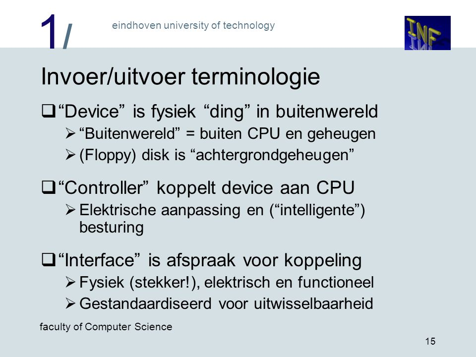 "1/1/ eindhoven university of technology faculty of Computer Science 15 Invoer/uitvoer terminologie  ""Device"" is fysiek ""ding"" in buitenwereld  ""Buit"