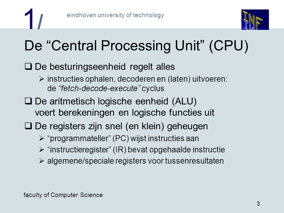 "1/1/ eindhoven university of technology faculty of Computer Science 3 De ""Central Processing Unit"" (CPU)  De besturingseenheid regelt alles  instruc"