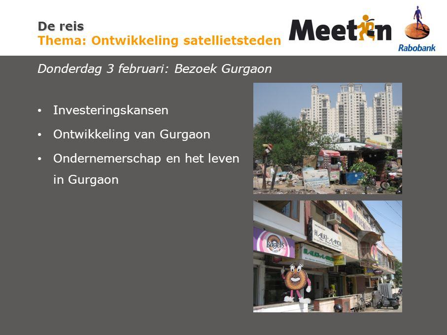 De reis De reis Thema: Ontwikkeling satellietsteden Donderdag 3 februari: Bezoek Gurgaon Investeringskansen Ontwikkeling van Gurgaon Ondernemerschap en het leven in Gurgaon