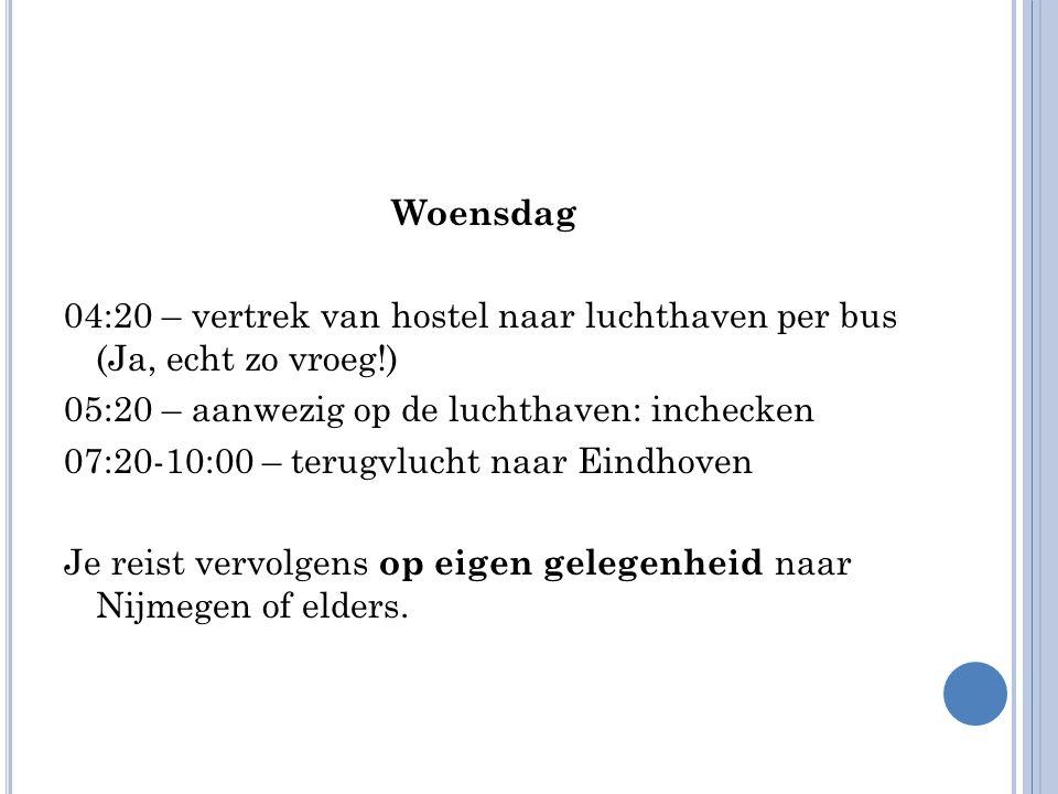 Woensdag 04:20 – vertrek van hostel naar luchthaven per bus (Ja, echt zo vroeg!) 05:20 – aanwezig op de luchthaven: inchecken 07:20-10:00 – terugvlucht naar Eindhoven Je reist vervolgens op eigen gelegenheid naar Nijmegen of elders.