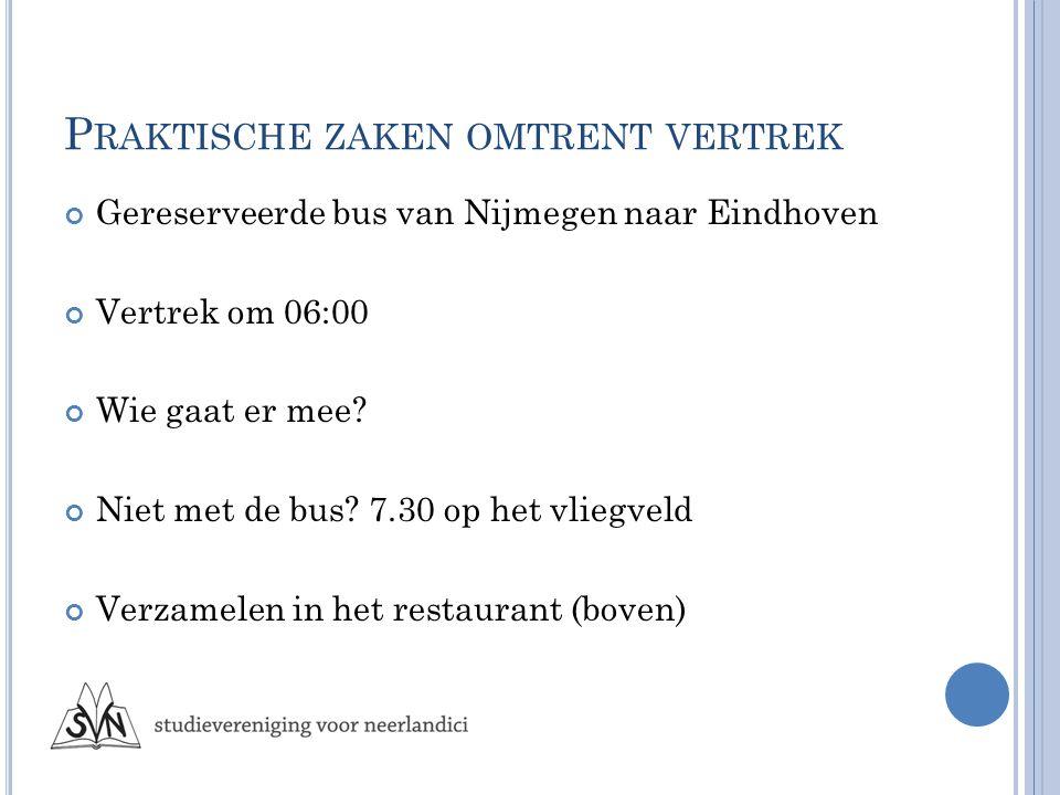 P RAKTISCHE ZAKEN OMTRENT VERTREK Gereserveerde bus van Nijmegen naar Eindhoven Vertrek om 06:00 Wie gaat er mee.