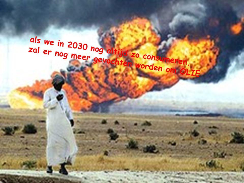 als we in 2030 nog altijd zo consumeren, zal er nog meer gevochten worden om OLIE