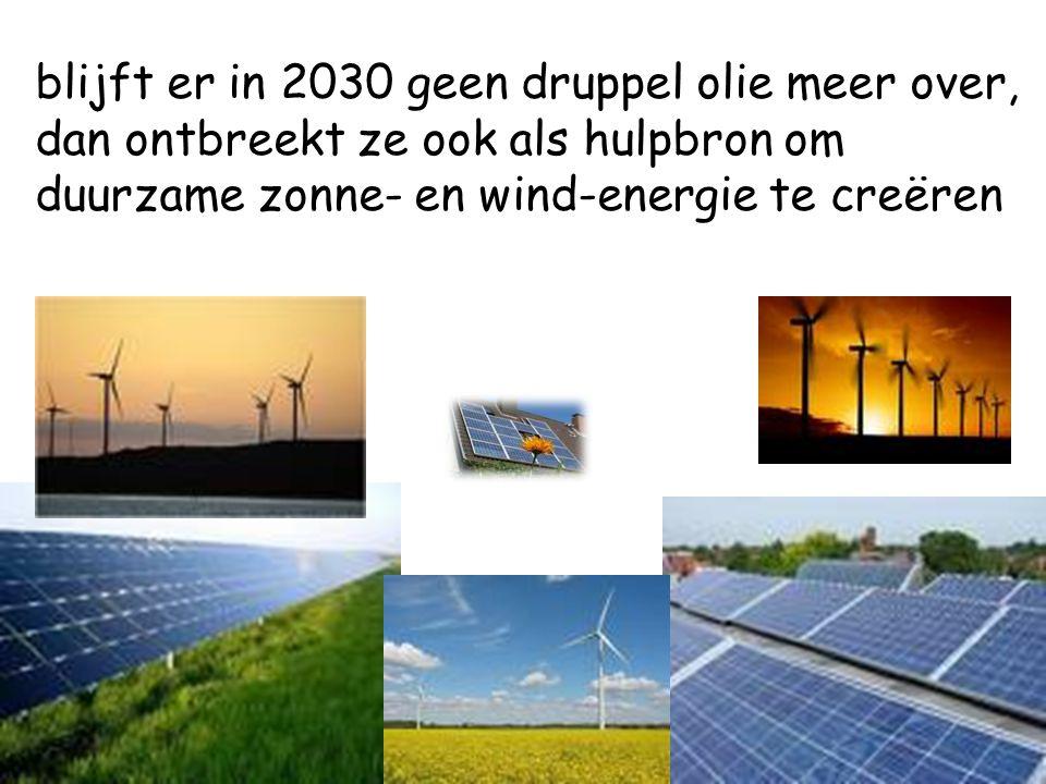 blijft er in 2030 geen druppel olie meer over, dan ontbreekt ze ook als hulpbron om duurzame zonne- en wind-energie te creëren