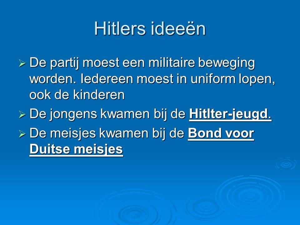 Hitlers ideeën  De partij moest een militaire beweging worden. Iedereen moest in uniform lopen, ook de kinderen  De jongens kwamen bij de Hitlter-je