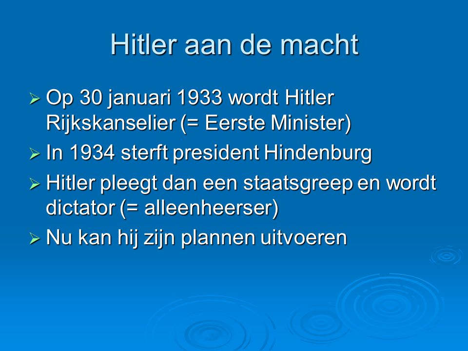 Hitler aan de macht  Op 30 januari 1933 wordt Hitler Rijkskanselier (= Eerste Minister)  In 1934 sterft president Hindenburg  Hitler pleegt dan een