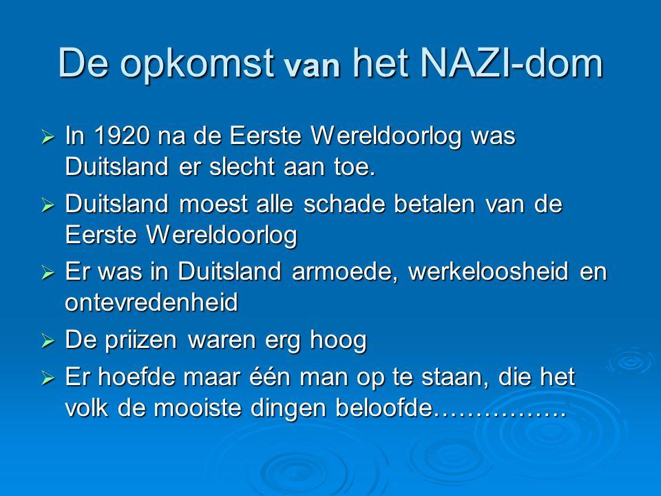 De opkomst van het NAZI-dom  In 1920 na de Eerste Wereldoorlog was Duitsland er slecht aan toe.  Duitsland moest alle schade betalen van de Eerste W