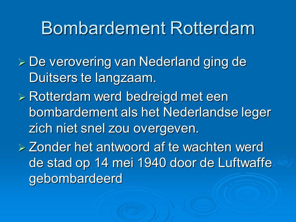 Bombardement Rotterdam  De verovering van Nederland ging de Duitsers te langzaam.  Rotterdam werd bedreigd met een bombardement als het Nederlandse