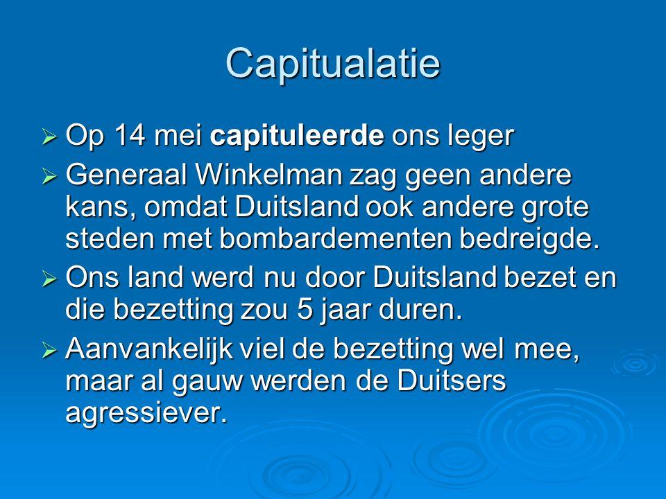Capitualatie  Op 14 mei capituleerde ons leger  Generaal Winkelman zag geen andere kans, omdat Duitsland ook andere grote steden met bombardementen