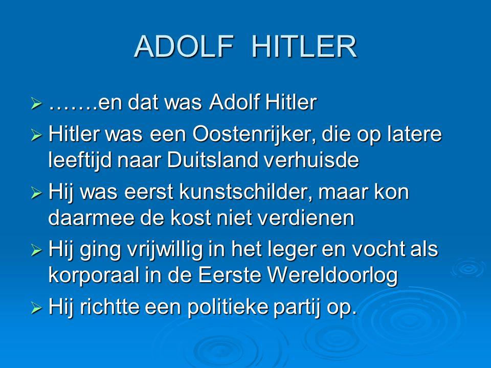 ADOLF HITLER  …….en dat was Adolf Hitler  Hitler was een Oostenrijker, die op latere leeftijd naar Duitsland verhuisde  Hij was eerst kunstschilder